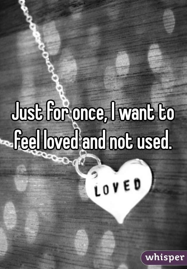 Just for once, I want to feel loved and not used.
