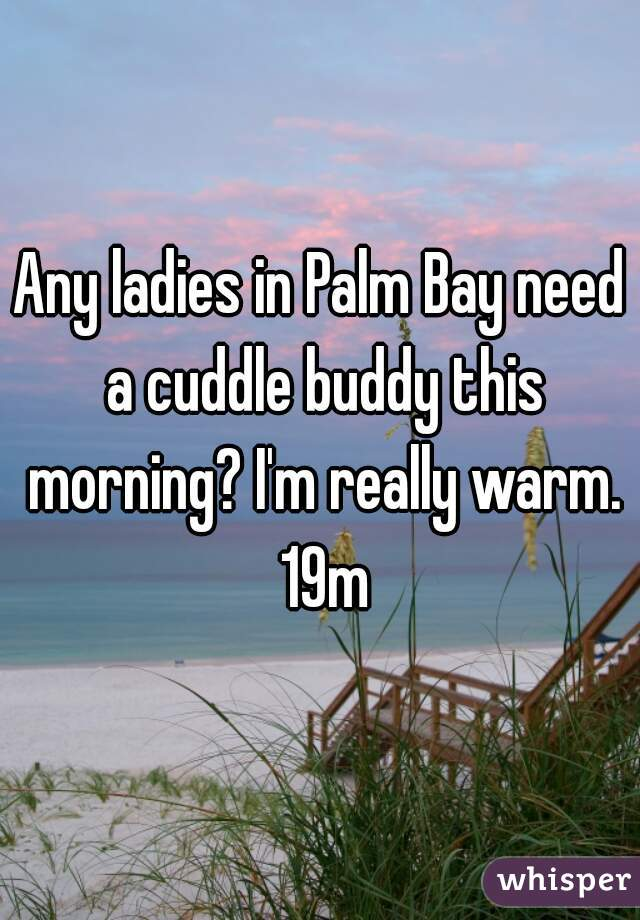 Any ladies in Palm Bay need a cuddle buddy this morning? I'm really warm. 19m