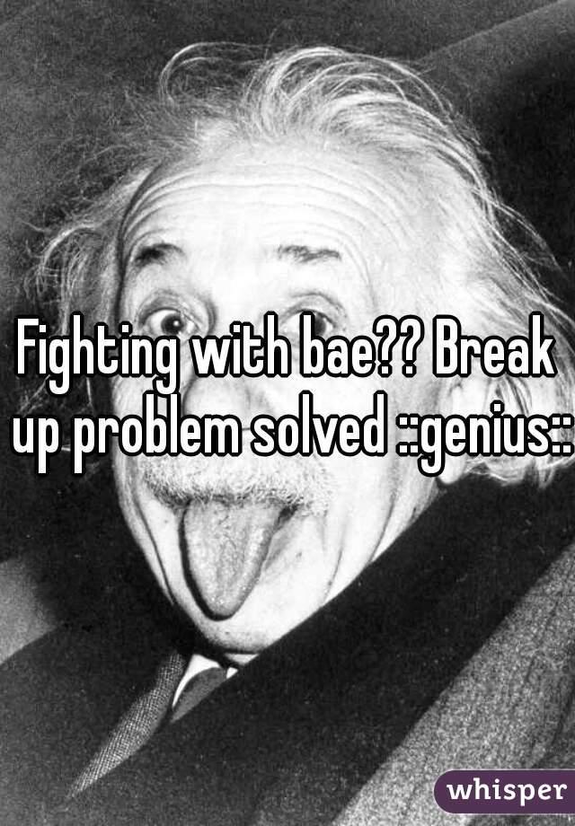 Fighting with bae?? Break up problem solved ::genius::