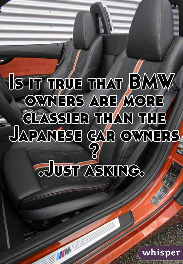 Is it true that BMW owners are more classier than the Japanese car owners ? .Just asking.