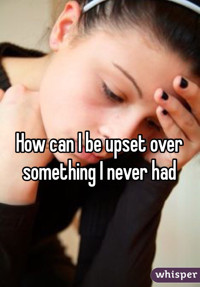 How can I be upset over something I never had
