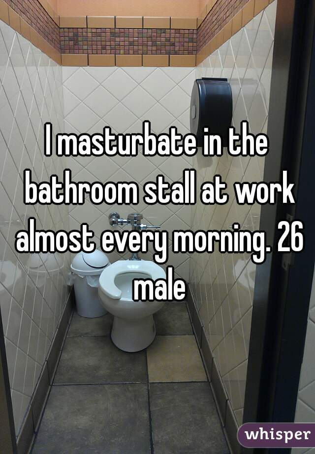 I masturbate in the bathroom stall at work almost every morning. 26 male