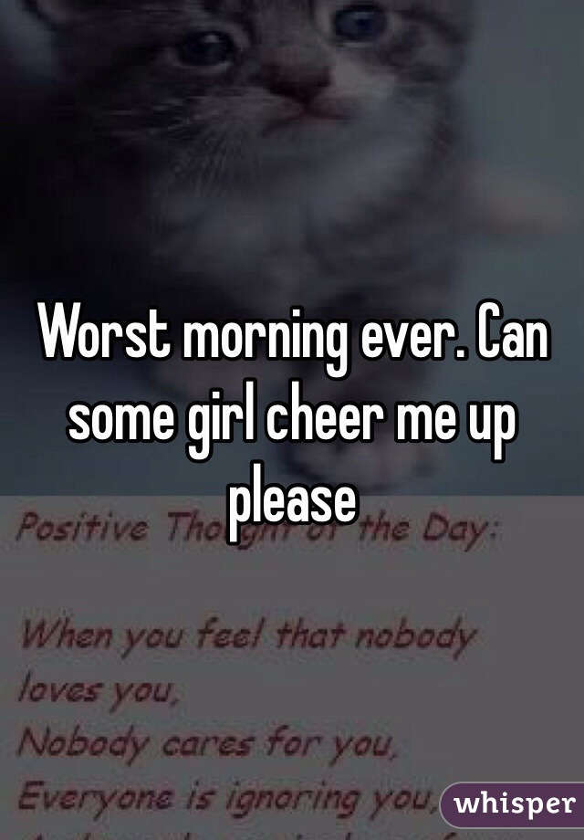 Worst morning ever. Can some girl cheer me up please