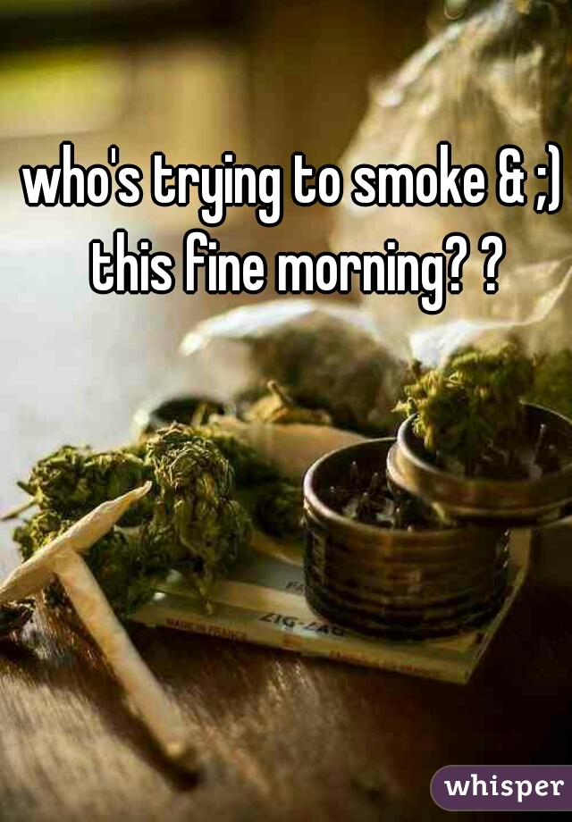 who's trying to smoke & ;) this fine morning? ?