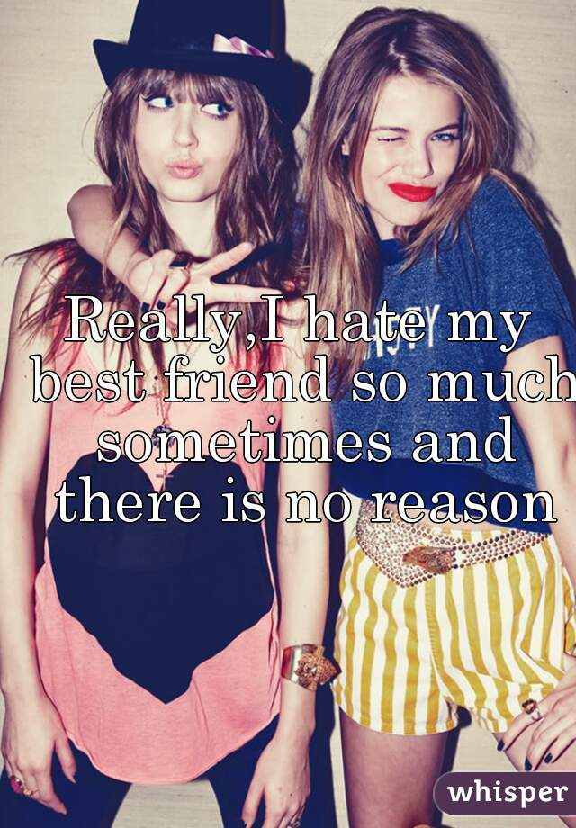 Really,I hate my best friend so much sometimes and there is no reason