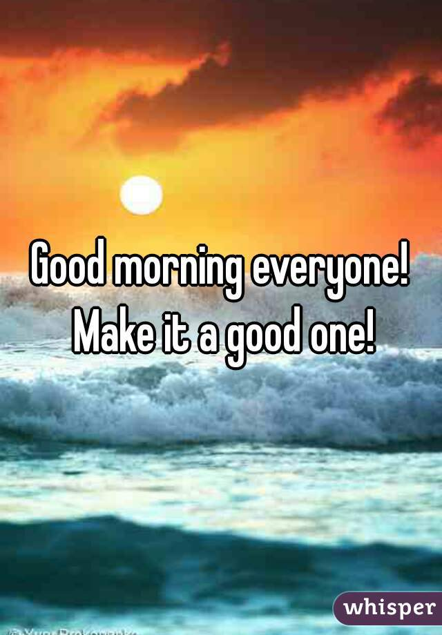 Good morning everyone! Make it a good one!
