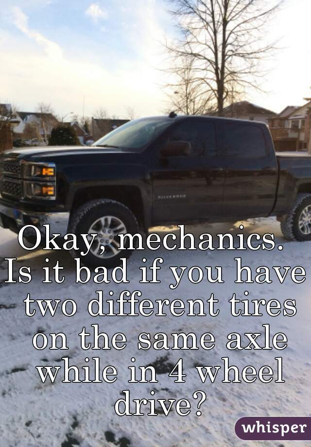 Okay, mechanics.  Is it bad if you have two different tires on the same axle while in 4 wheel drive?