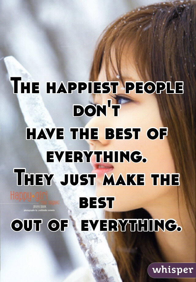 The happiest people don't have the best of everything. They just make the best out of  everything.