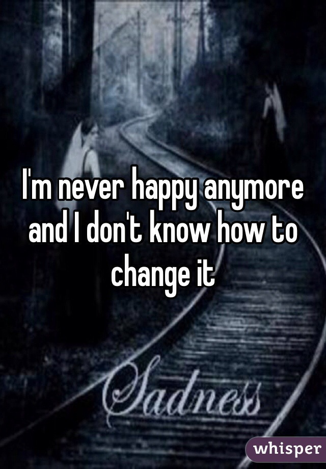 I'm never happy anymore and I don't know how to change it