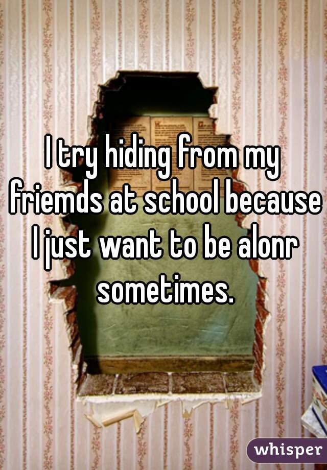 I try hiding from my friemds at school because I just want to be alonr sometimes.