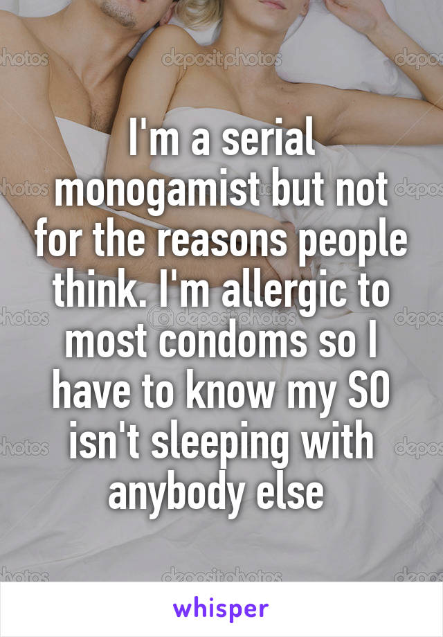 I'm a serial monogamist but not for the reasons people think. I'm allergic to most condoms so I have to know my SO isn't sleeping with anybody else