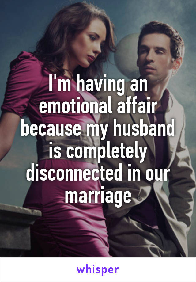 I'm having an emotional affair because my husband is completely disconnected in our marriage