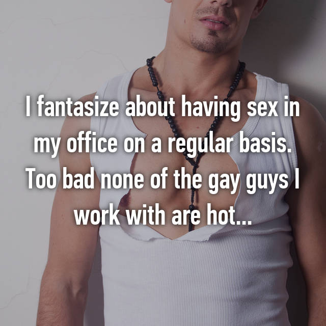I fantasize about having sex in my office on a regular basis. Too bad none of the gay guys I work with are hot...