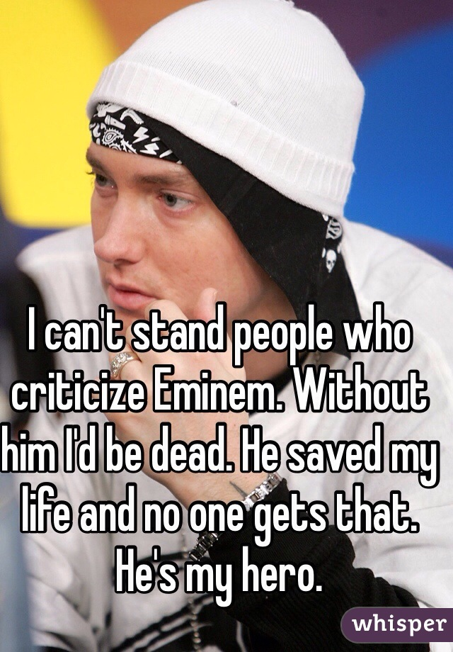 I can't stand people who criticize Eminem  Without him I'd