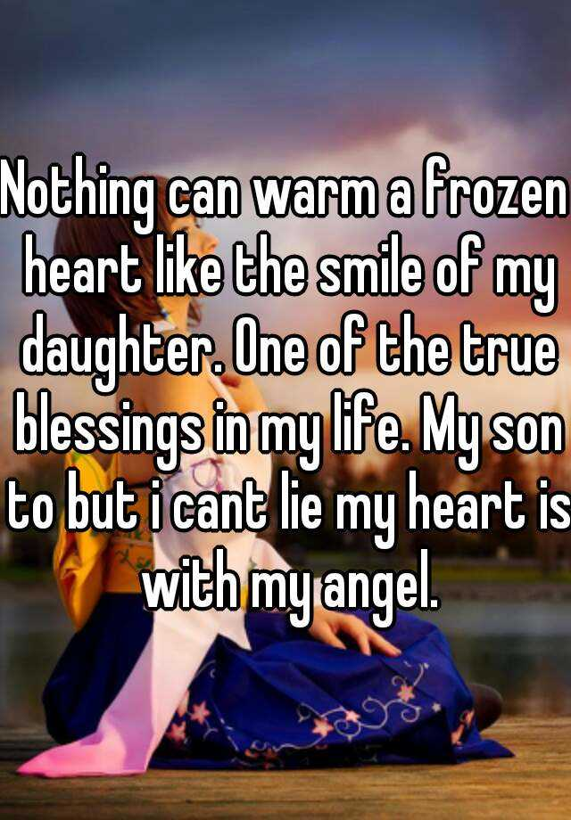 nothing can warm a frozen heart like the smile of my daughter one of the true blessings in my life my son to but i cant lie my heart is with my