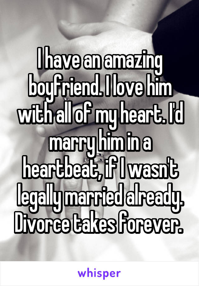 I have an amazing boyfriend. I love him with all of my heart. I'd marry him in a heartbeat, if I wasn't legally married already. Divorce takes forever.