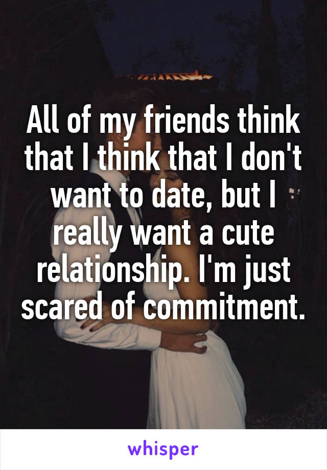 All of my friends think that I think that I don't want to date, but I really want a cute relationship. I'm just scared of commitment.
