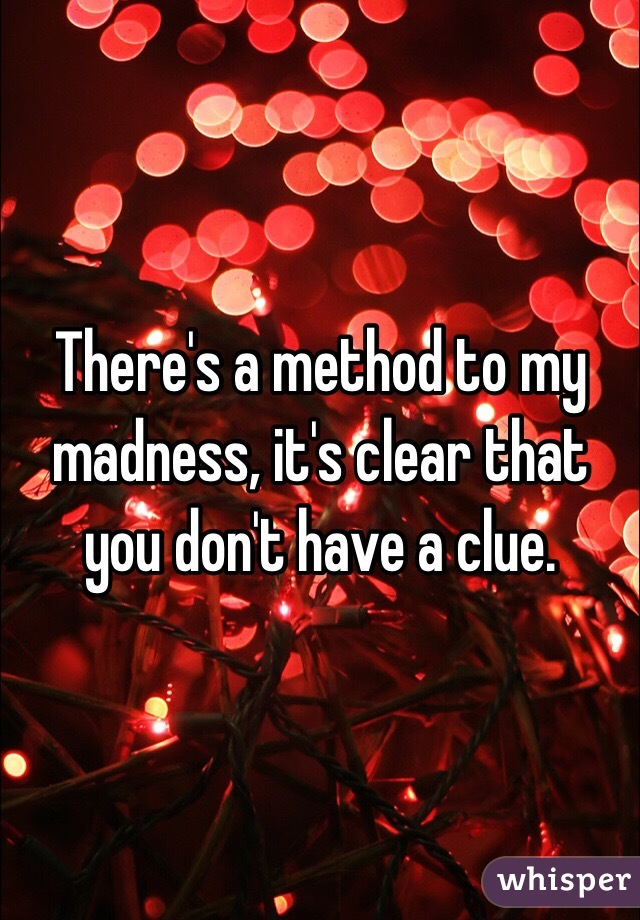 Theres A Method To My Madness Its Clear That You Dont Have A Clue