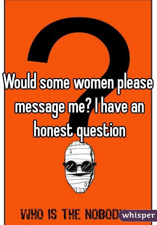 Would some women please message me? I have an honest question