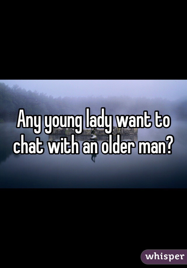 Any young lady want to chat with an older man?