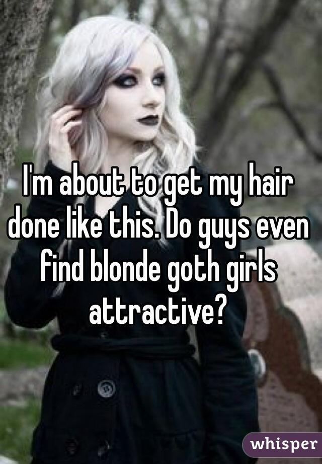 Im About To Get My Hair Done Like This Do Guys Even Find Blonde Goth Girls Attractive