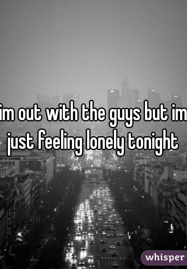 im out with the guys but im just feeling lonely tonight