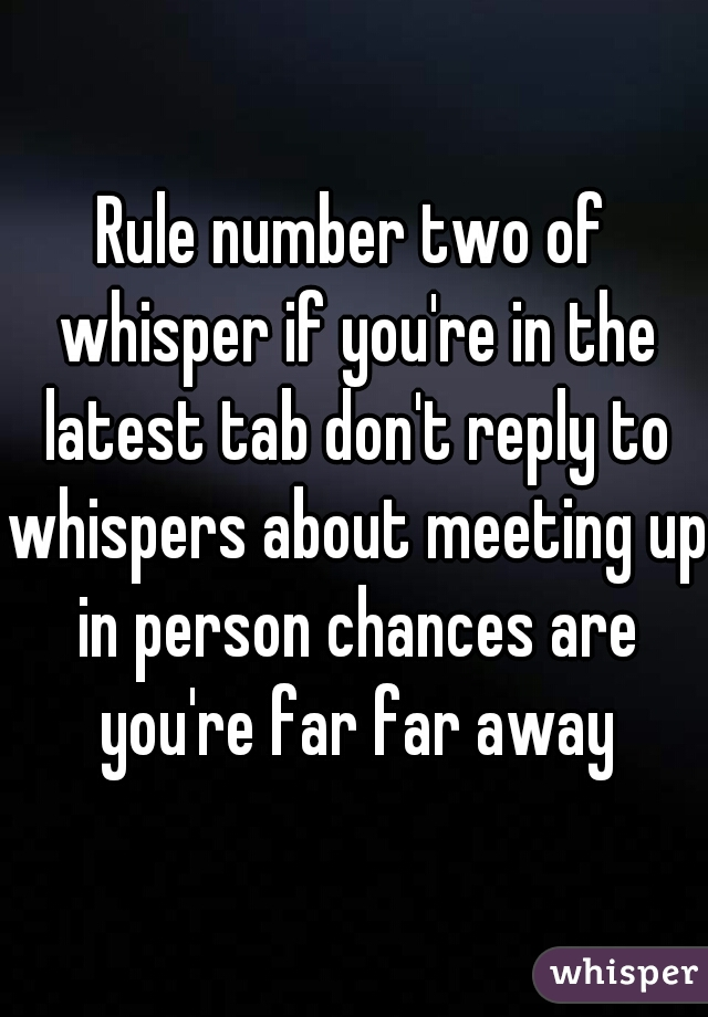 Rule number two of whisper if you're in the latest tab don't reply to whispers about meeting up in person chances are you're far far away