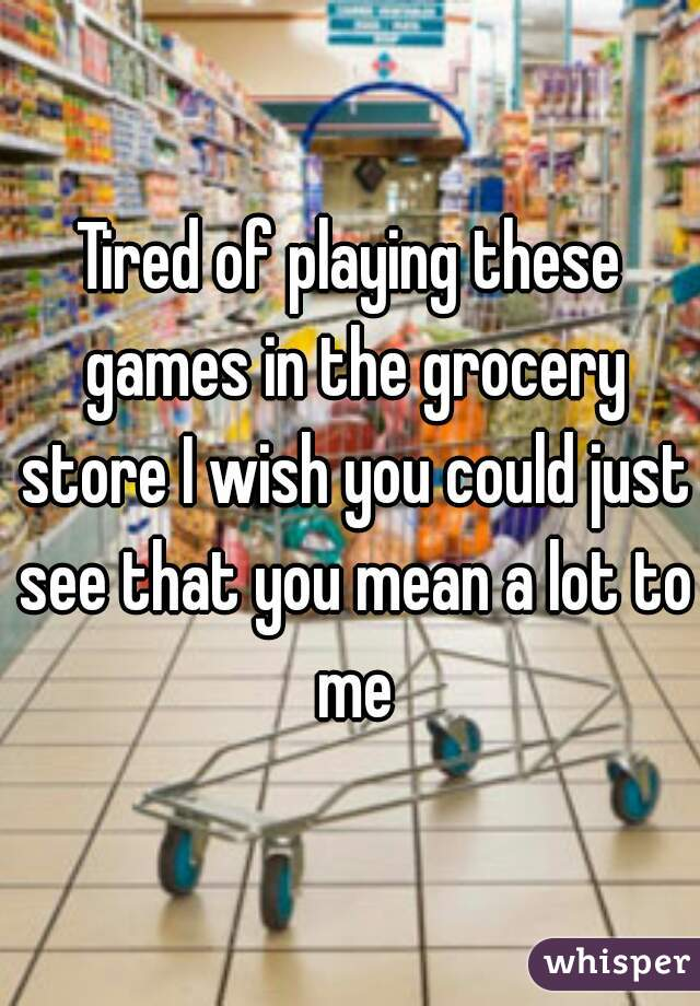 Tired of playing these games in the grocery store I wish you could just see that you mean a lot to me