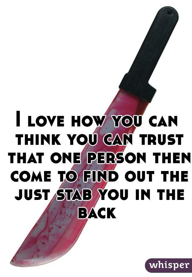 I love how you can think you can trust that one person then come to find out the just stab you in the back
