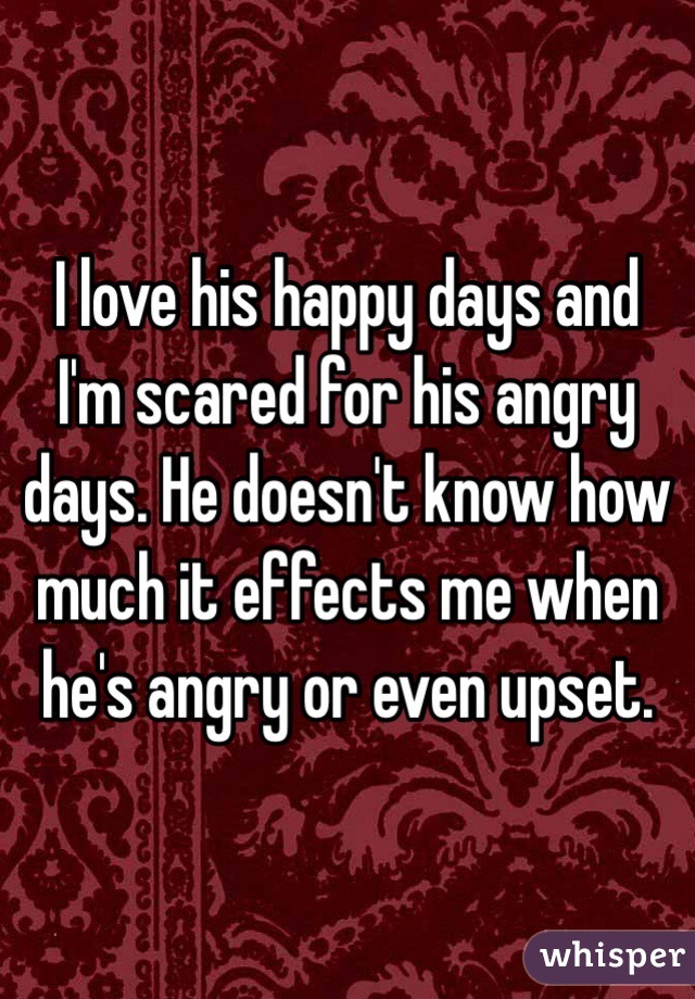 I love his happy days and I'm scared for his angry days. He doesn't know how much it effects me when he's angry or even upset.