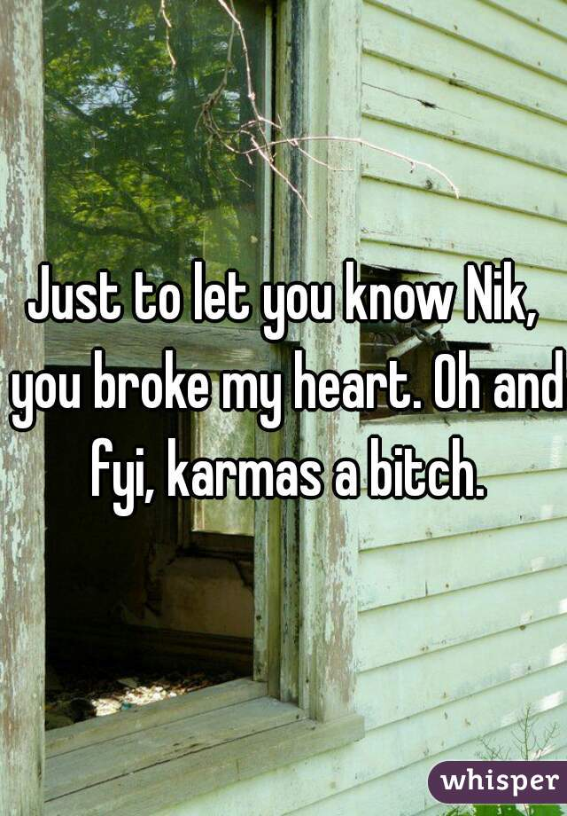 Just to let you know Nik, you broke my heart. Oh and fyi, karmas a bitch.
