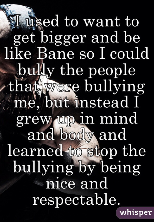 I used to want to get bigger and be like Bane so I could bully the people that were bullying me, but instead I grew up in mind and body and learned to stop the bullying by being nice and respectable.