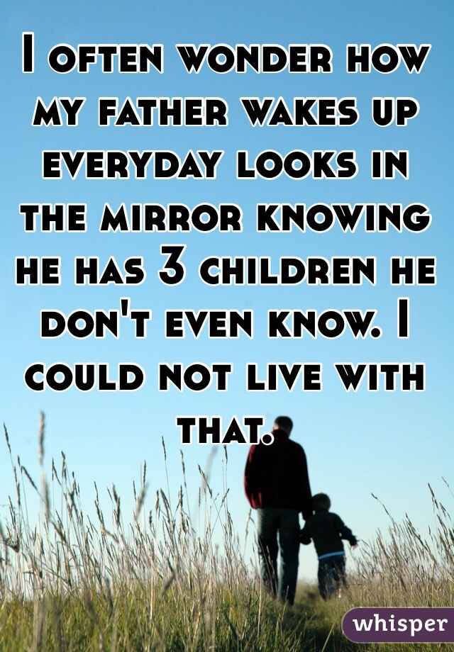 I often wonder how my father wakes up everyday looks in the mirror knowing he has 3 children he don't even know. I could not live with that.