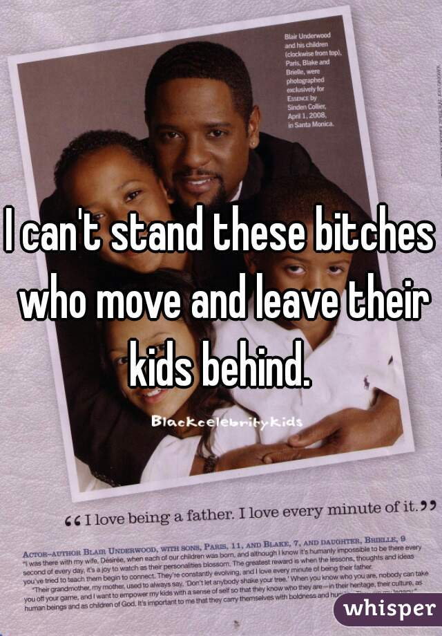 I can't stand these bitches who move and leave their kids behind.