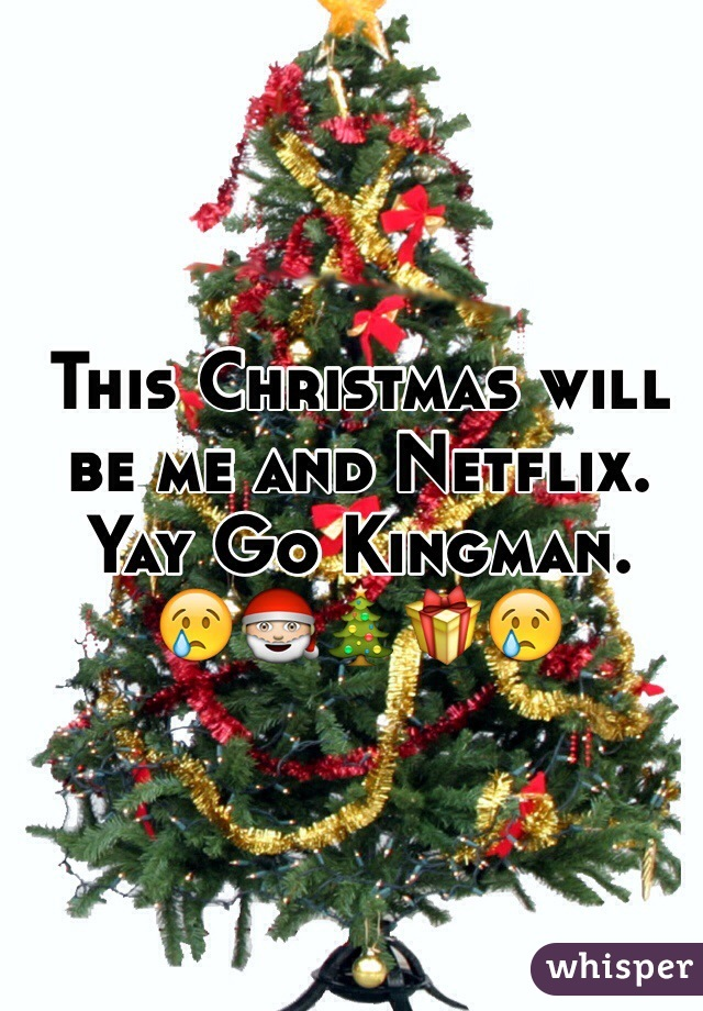 This Christmas will be me and Netflix. Yay Go Kingman.  😢🎅🎄🎁😢