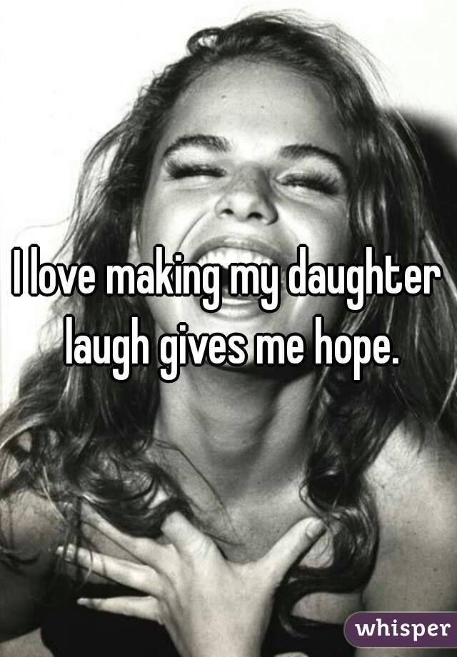 I love making my daughter laugh gives me hope.
