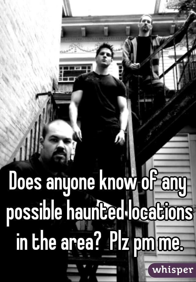 Does anyone know of any possible haunted locations in the area?  Plz pm me.