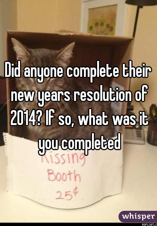Did anyone complete their new years resolution of 2014? If so, what was it you completed