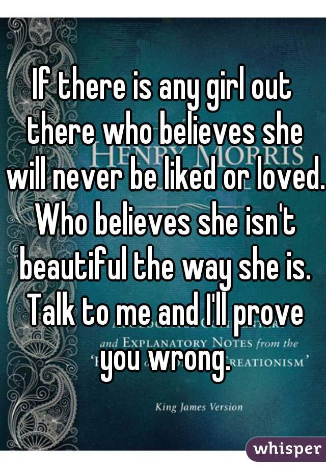 If there is any girl out there who believes she will never be liked or loved. Who believes she isn't beautiful the way she is. Talk to me and I'll prove you wrong.