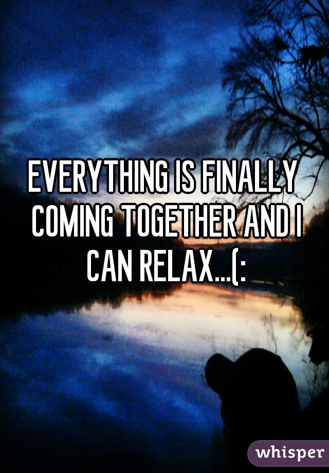 EVERYTHING IS FINALLY COMING TOGETHER AND I CAN RELAX...(: