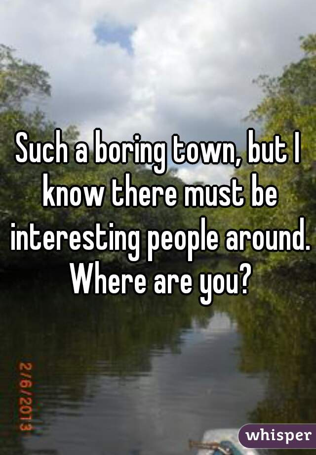 Such a boring town, but I know there must be interesting people around. Where are you?