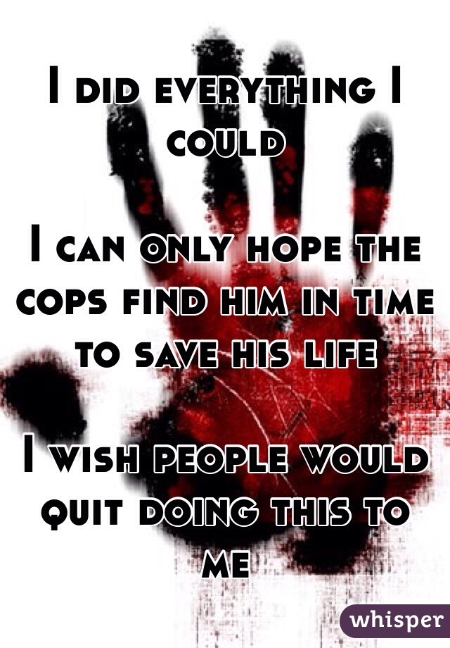 I did everything I could  I can only hope the cops find him in time to save his life  I wish people would quit doing this to me