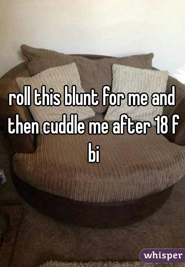 roll this blunt for me and then cuddle me after 18 f bi