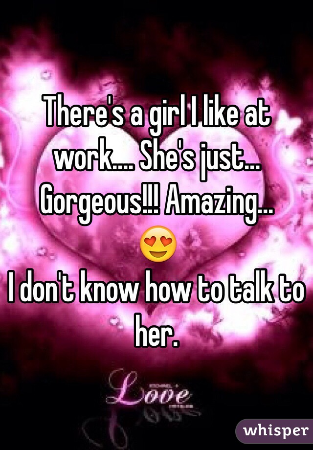 There's a girl I like at work.... She's just... Gorgeous!!! Amazing...  😍 I don't know how to talk to her.