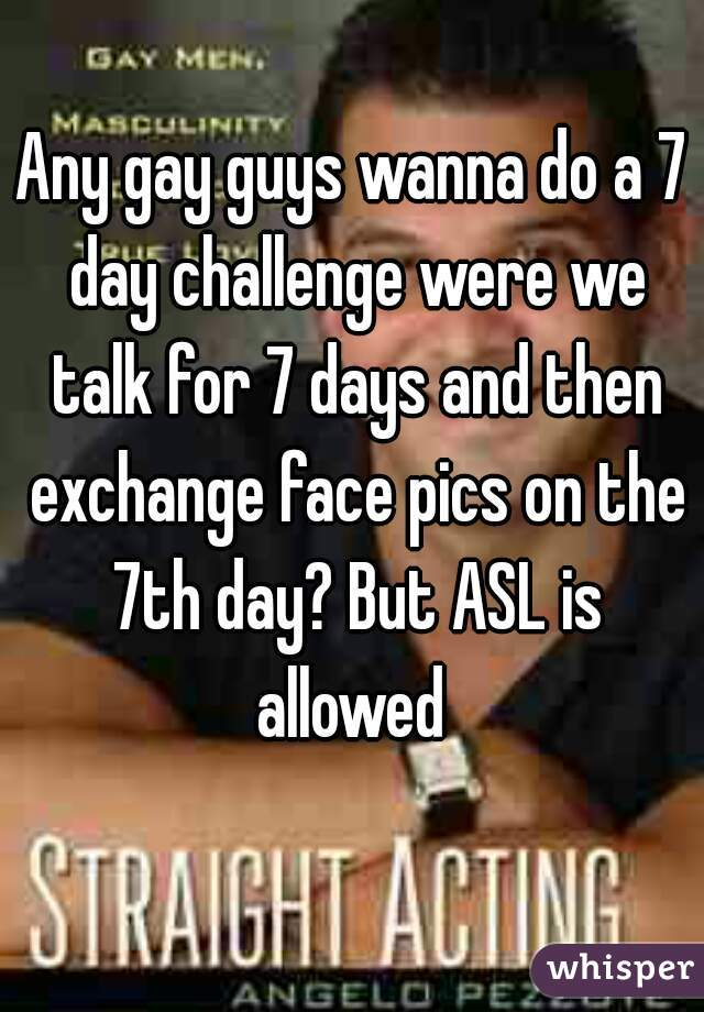 Any gay guys wanna do a 7 day challenge were we talk for 7 days and then exchange face pics on the 7th day? But ASL is allowed