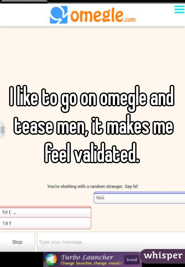 I like to go on omegle and tease men, it makes me feel validated.