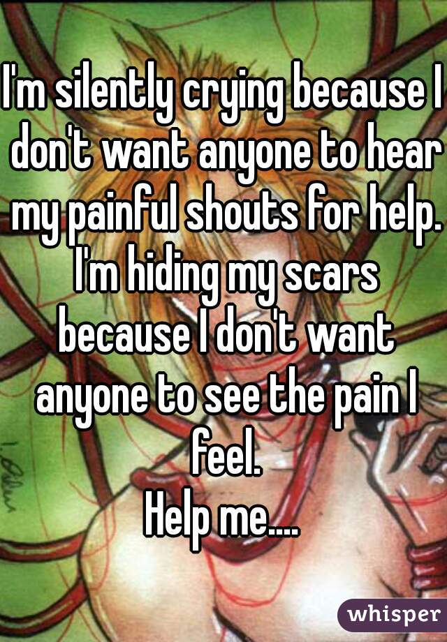 I'm silently crying because I don't want anyone to hear my painful shouts for help. I'm hiding my scars because I don't want anyone to see the pain I feel. Help me....