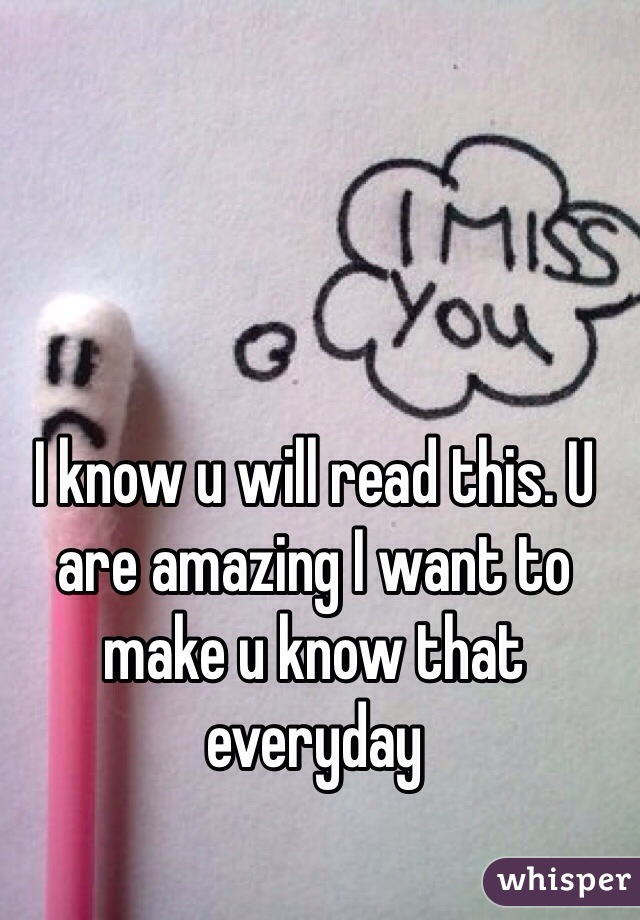 I know u will read this. U are amazing I want to make u know that everyday