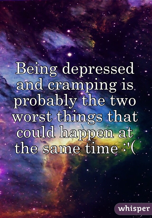 Being depressed and cramping is probably the two worst things that could happen at the same time :'(
