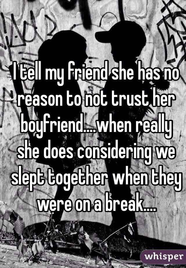 I tell my friend she has no reason to not trust her boyfriend....when really she does considering we slept together when they were on a break....